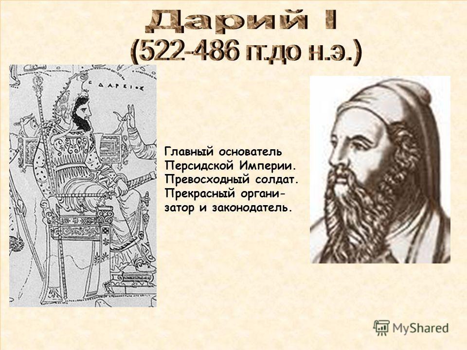 Главный основатель Персидской Империи. Превосходный солдат. Прекрасный органи- затор и законодатель.