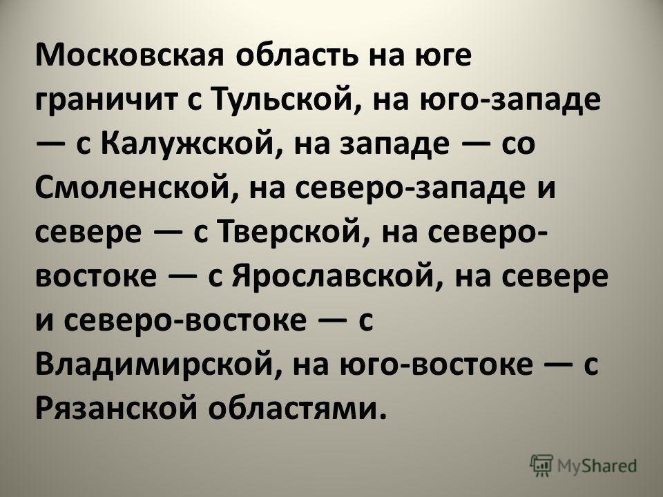 Московская область на юге граничит с Тульской, на юго-западе с Калужской, на западе со Смоленской, на северо-западе и севере с Тверской, на северо- востоке с Ярославской, на севере и северо-востоке с Владимирской, на юго-востоке с Рязанской областями