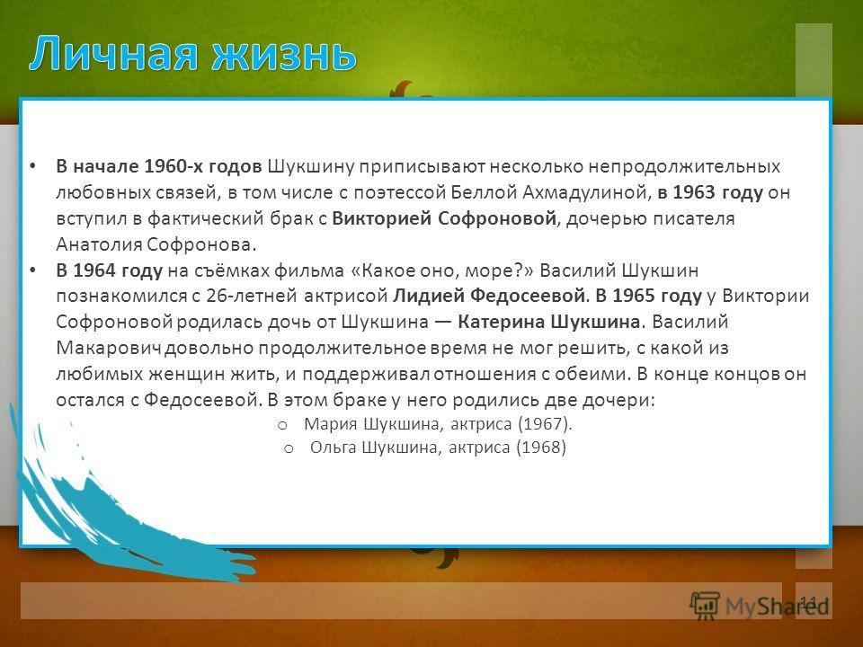 В начале 1960-х годов Шукшину приписывают несколько непродолжительных любовных связей, в том числе с поэтессой Беллой Ахмадулиной, в 1963 году он вступил в фактический брак с Викторией Софроновой, дочерью писателя Анатолия Софронова. В 1964 году на с