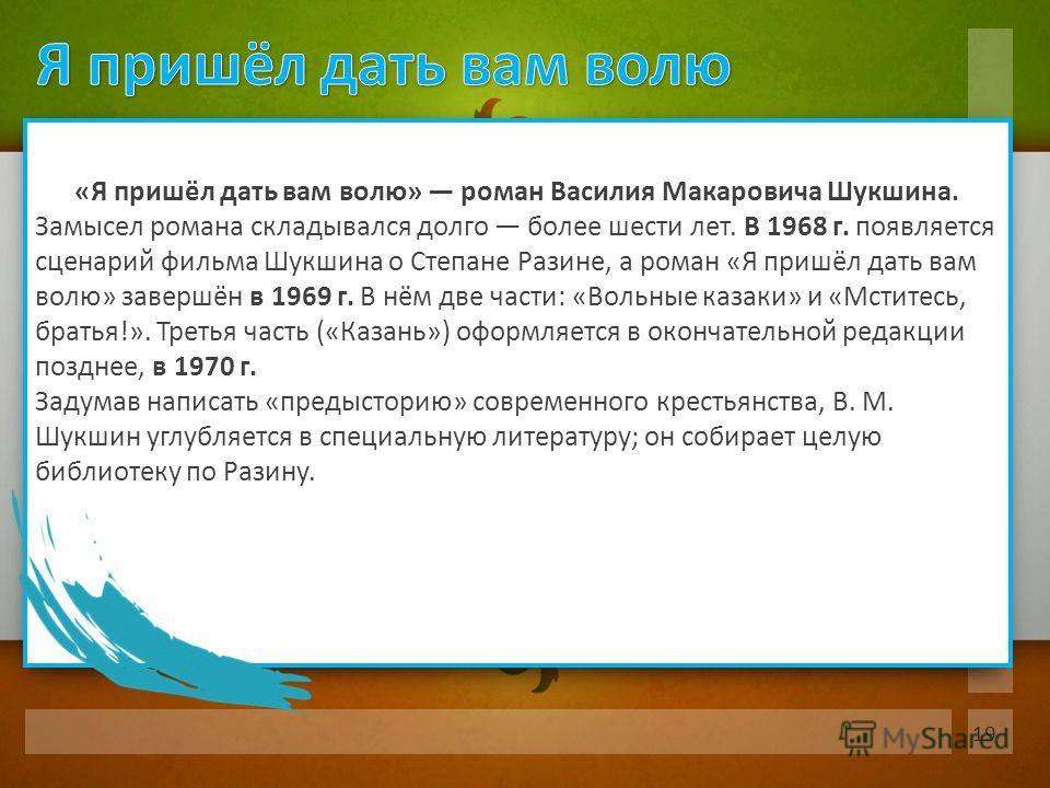 «Я пришёл дать вам волю» роман Василия Макаровича Шукшина. Замысел романа складывался долго более шести лет. В 1968 г. появляется сценарий фильма Шукшина о Степане Разине, а роман «Я пришёл дать вам волю» завершён в 1969 г. В нём две части: «Вольные
