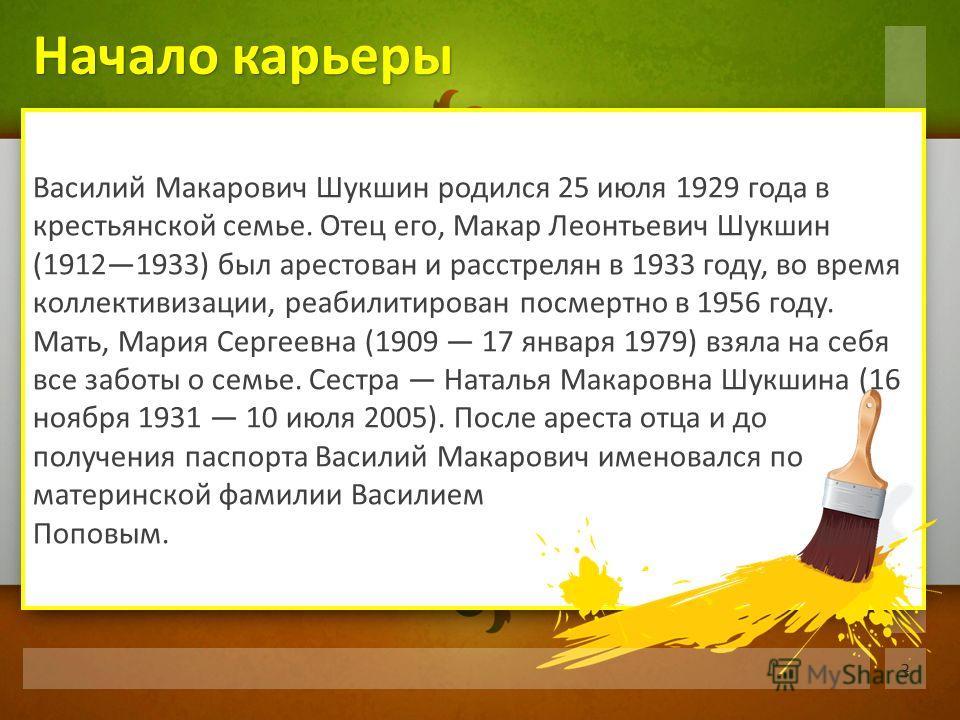 Василий Макарович Шукшин родился 25 июля 1929 года в крестьянской семье. Отец его, Макар Леонтьевич Шукшин (19121933) был арестован и расстрелян в 1933 году, во время коллективизации, реабилитирован посмертно в 1956 году. Мать, Мария Сергеевна (1909