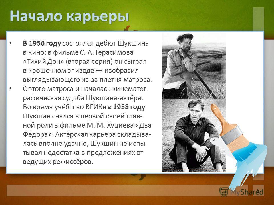 В 1956 году состоялся дебют Шукшина в кино: в фильме С. А. Герасимова «Тихий Дон» (вторая серия) он сыграл в крошечном эпизоде изобразил выглядывающего из-за плетня матроса. С этого матроса и началась кинематог- рафическая судьба Шукшина-актёра. Во в
