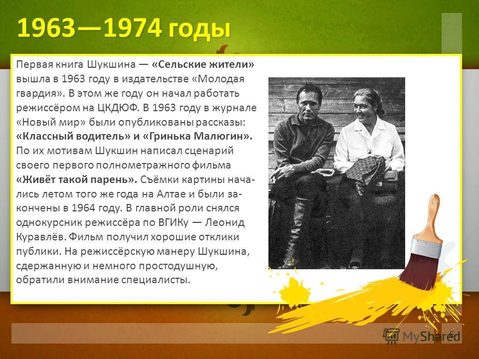 Первая книга Шукшина «Сельские жители» вышла в 1963 году в издательстве «Молодая гвардия». В этом же году он начал работать режиссёром на ЦКДЮФ. В 1963 году в журнале «Новый мир» были опубликованы рассказы: «Классный водитель» и «Гринька Малюгин». По