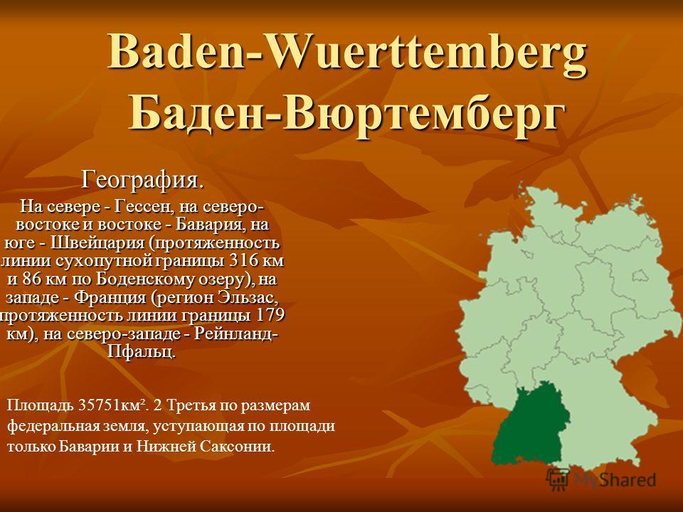 Baden-Wuerttemberg Баден-Вюртемберг География. На севере - Гессен, на северо- востоке и востоке - Бавария, на юге - Швейцария (протяженность линии сухопутной границы 316 км и 86 км по Боденскому озеру), на западе - Франция (регион Эльзас, протяженнос