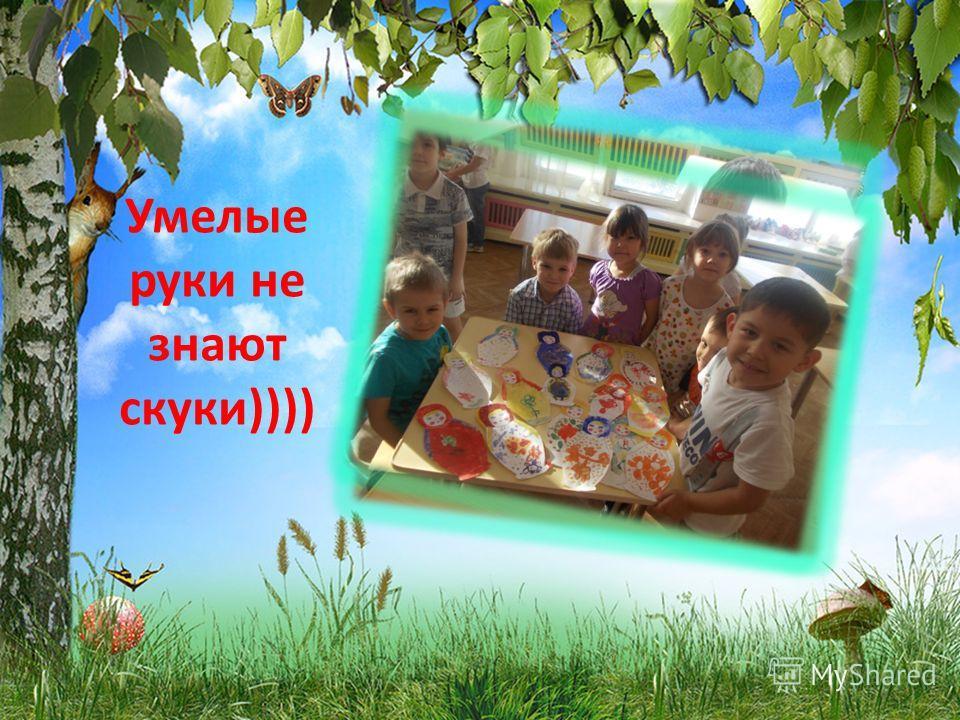 Умелые руки не знают скуки))))