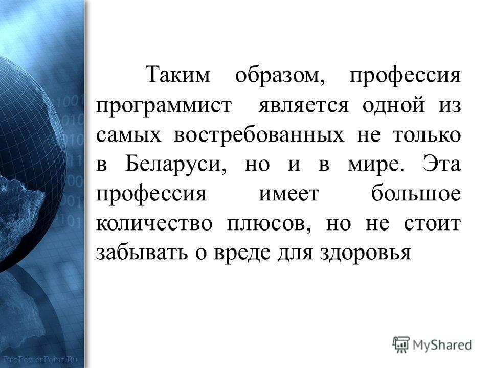 ProPowerPoint.Ru Таким образом, профессия программист является одной из самых востребованных не только в Беларуси, но и в мире. Эта профессия имеет большое количество плюсов, но не стоит забывать о вреде для здоровья