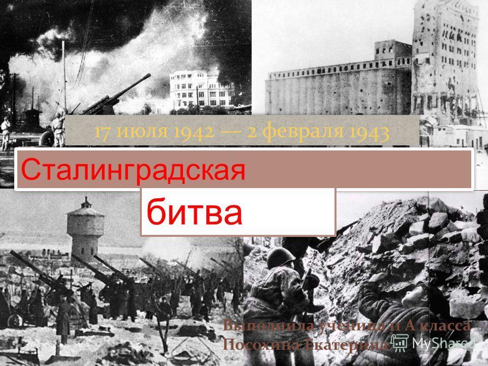 Сталинградская битва Выполнила ученица 11 А класса Посохина Екатерина 17 июля 1942 2 февраля 1943