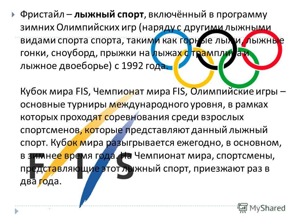 Фристайл – лыжный спорт, включённый в программу зимних Олимпийских игр ( наряду с другими лыжными видами спорта спорта, такими как горные лыжи, лыжные гонки, сноуборд, прыжки на лыжах с трамплина и лыжное двоеборье ) с 1992 года. Кубок мира FIS, Чемп