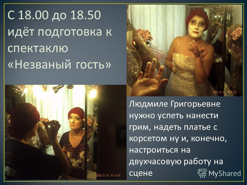 C 18.00 до 18.50 идёт подготовка к спектаклю « Незваный гость » Людмиле Григорьевне нужно успеть нанести грим, надеть платье с корсетом ну и, конечно, настроиться на двухчасовую работу на сцене