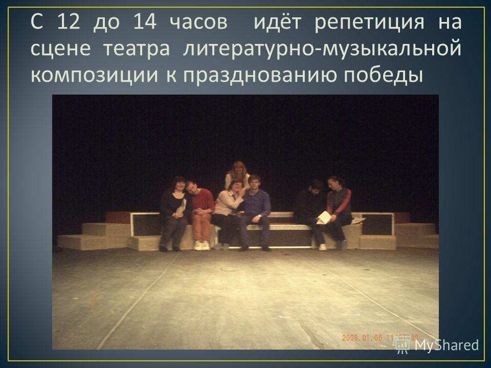 С 12 до 14 часов идёт репетиция на сцене театра литературно - музыкальной композиции к празднованию победы