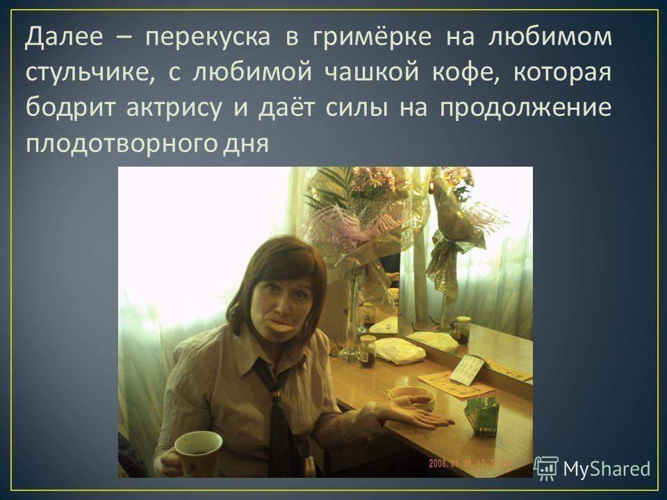 Далее – перекуска в гримёрке на любимом стульчике, с любимой чашкой кофе, которая бодрит актрису и даёт силы на продолжение плодотворного дня