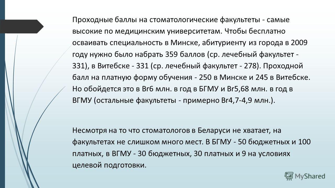 Проходные баллы на стоматологические факультеты - самые высокие по медицинским университетам. Чтобы бесплатно осваивать специальность в Минске, абитуриенту из города в 2009 году нужно было набрать 359 баллов (ср. лечебный факультет - 331), в Витебске