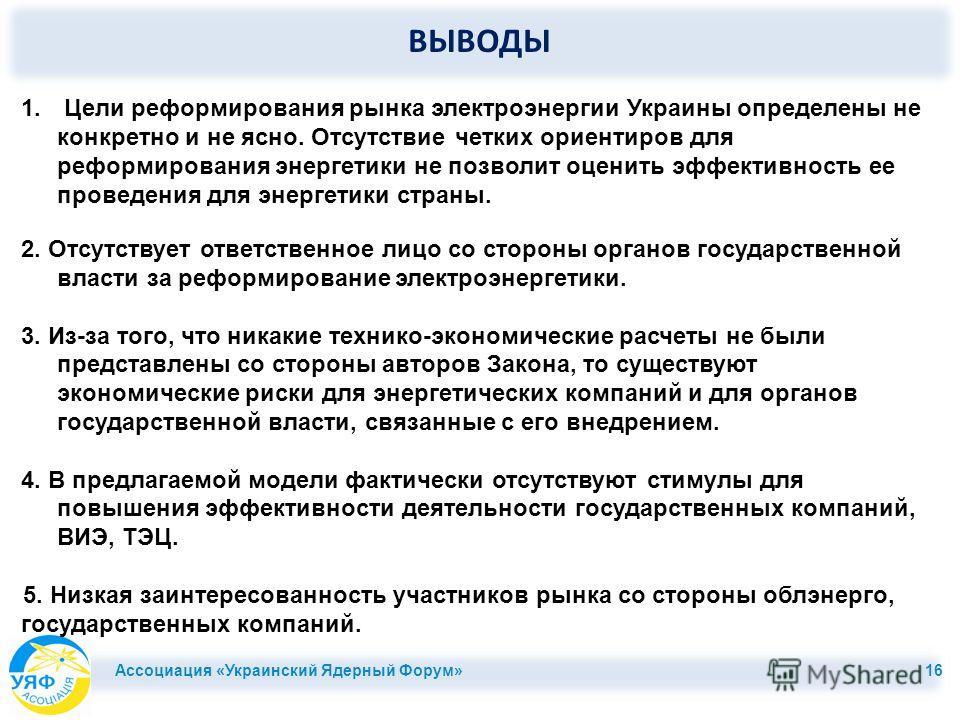ВЫВОДЫ Ассоциация «Украинский Ядерный Форум» 16 1. Цели реформирования рынка электроэнергии Украины определены не конкретно и не ясно. Отсутствие четких ориентиров для реформирования энергетики не позволит оценить эффективность ее проведения для энер