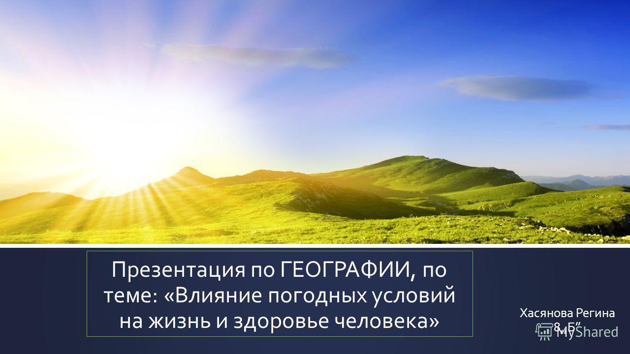 Презентация по ГЕОГРАФИИ, по теме: «Влияние погодных условий на жизнь и здоровье человека» Хасянова Регина 8,,Б