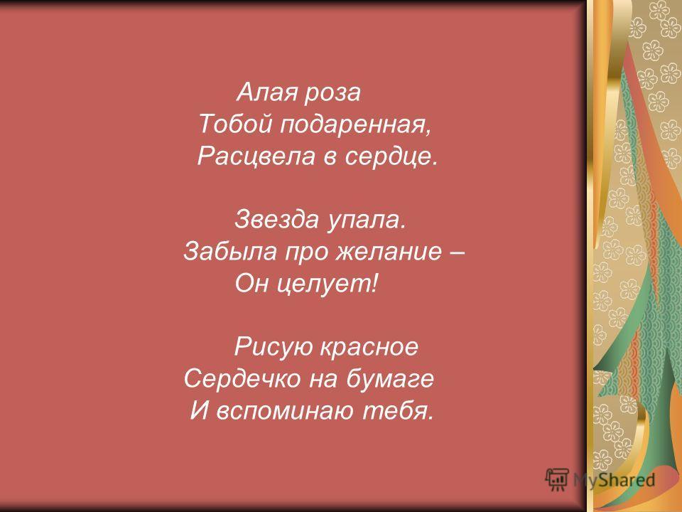 Алая роза Тобой подаренная, Расцвела в сердце. Звезда упала. Забыла про желание – Он целует! Рисую красное Сердечко на бумаге И вспоминаю тебя.