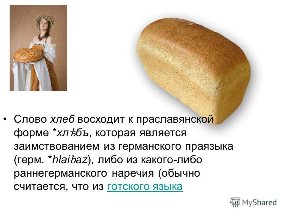 Слово хлеб восходит к праславянской форме *хл ѣ бъ, которая является заимствованием из германского праязыка (герм. *hlai ƀ az), либо из какого-либо раннегерманского наречия (обычно считается, что из готского языкаготского языка