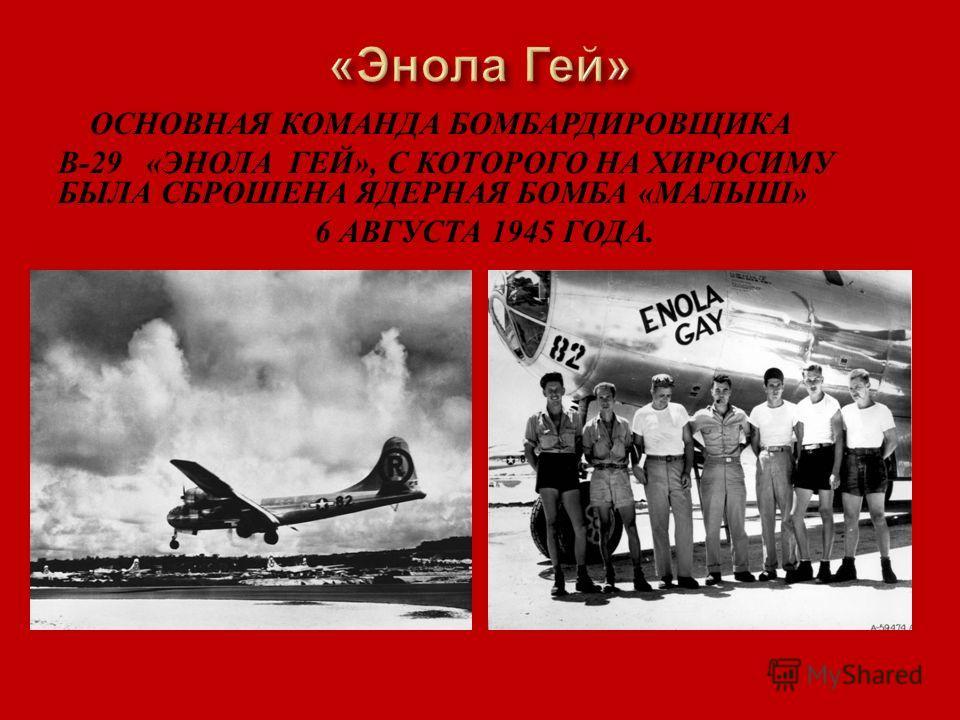 ОСНОВНАЯ КОМАНДА БОМБАРДИРОВЩИКА B-29 « ЭНОЛА ГЕЙ », С КОТОРОГО НА ХИРОСИМУ БЫЛА СБРОШЕНА ЯДЕРНАЯ БОМБА « МАЛЫШ » 6 АВГУСТА 1945 ГОДА.