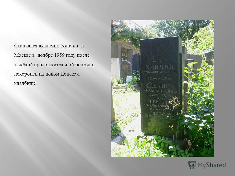 Скончался академик Хинчин в Москве в ноябре 1959 году после тяжёлой продолжительной болезни, похоронен на новом Донском кладбище