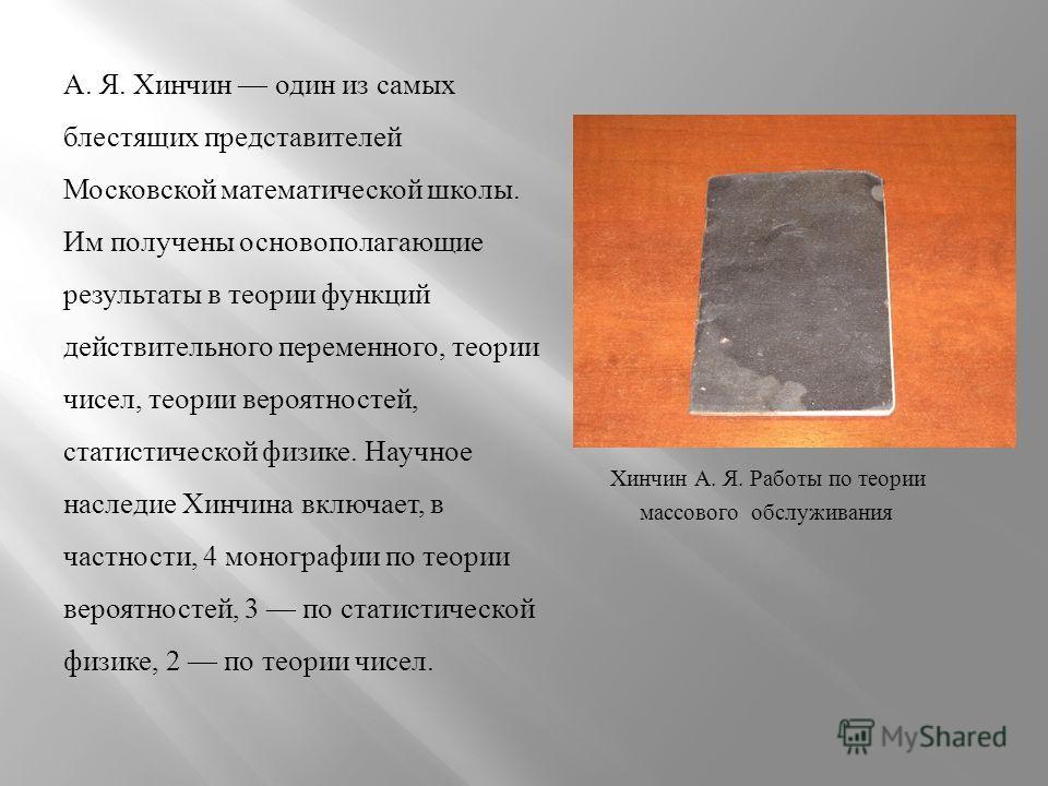 А. Я. Хинчин один из самых блестящих представителей Московской математической школы. Им получены основополагающие результаты в теории функций действительного переменного, теории чисел, теории вероятностей, статистической физике. Научное наследие Хинч