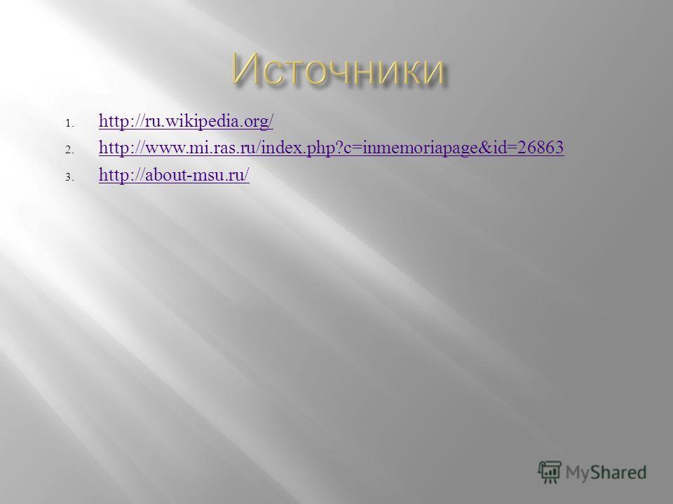 1. http://ru.wikipedia.org/ http://ru.wikipedia.org/ 2. http://www.mi.ras.ru/index.php?c=inmemoriapage&id=26863 http://www.mi.ras.ru/index.php?c=inmemoriapage&id=26863 3. http://about-msu.ru/ http://about-msu.ru/