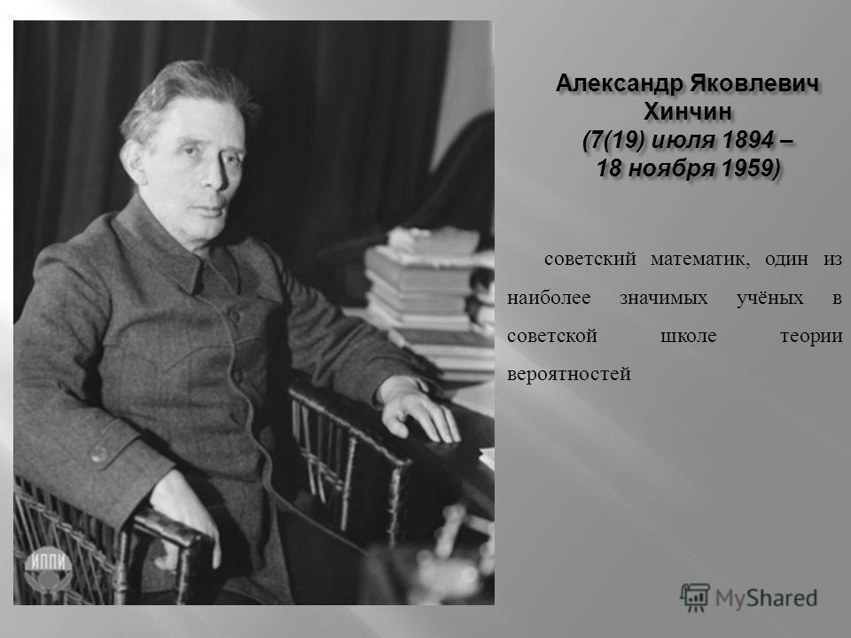 Александр Яковлевич Хинчин (7(19) июля 1894 – 18 ноября 1959) советский математик, один из наиболее значимых учёных в советской школе теории вероятностей