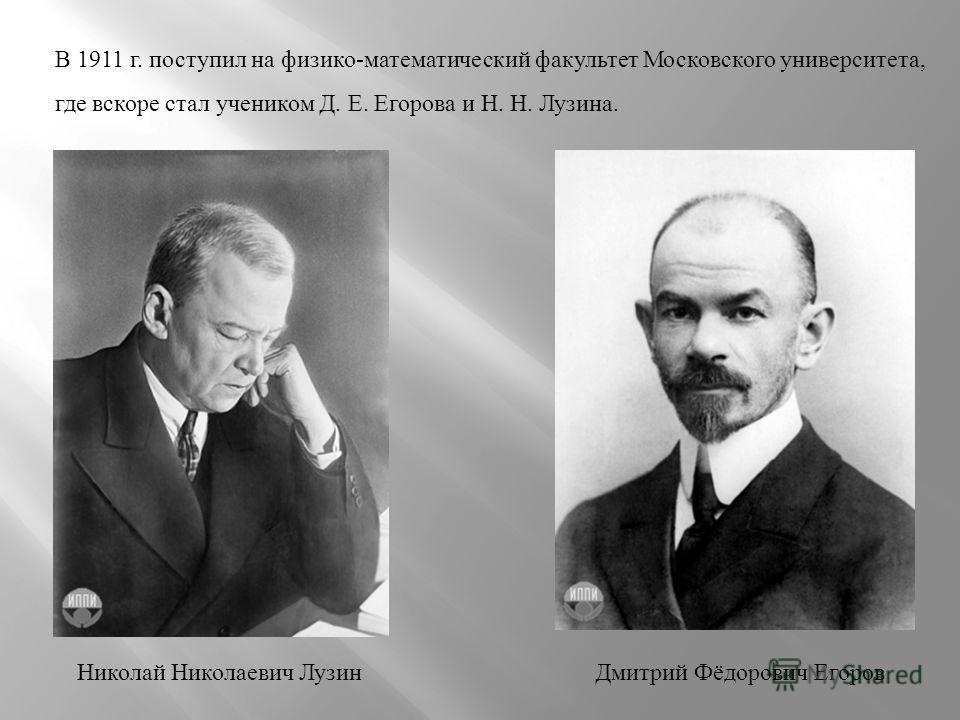 В 1911 г. поступил на физико-математический факультет Московского университета, где вскоре стал учеником Д. Е. Егорова и Н. Н. Лузина. Дмитрий Фёдорович ЕгоровНиколай Николаевич Лузин