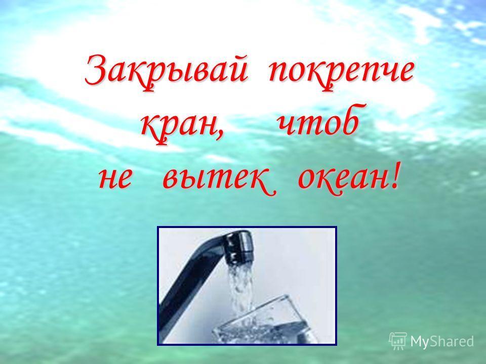 Закрывай покрепче кран, чтоб не вытек океан!