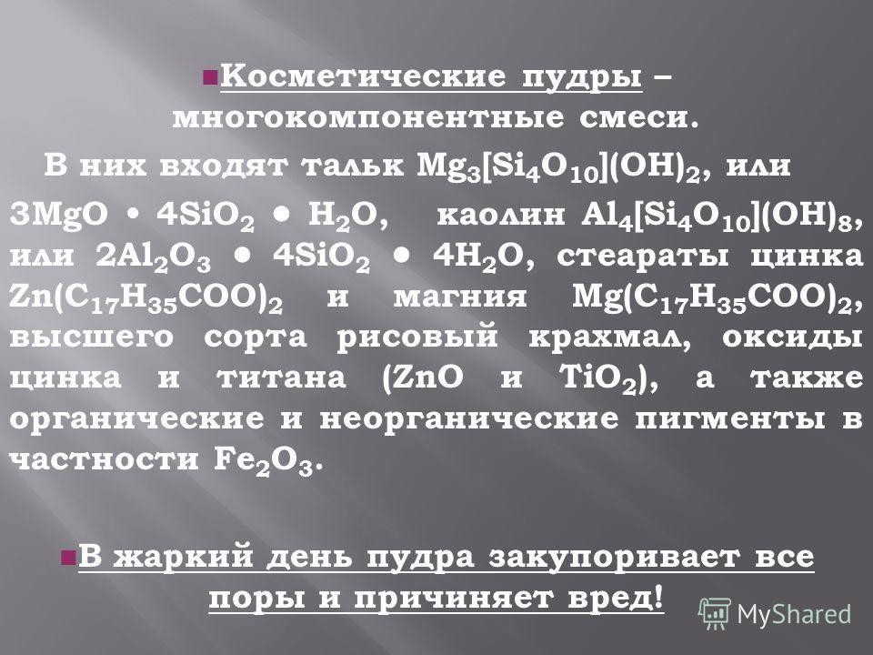 nКnКосметические пудры – многокомпонентные смеси. В них входят тальк Mg 3 [Si 4 O 10 ](OH) 2, или 3MgO 4SiO 2 H 2 O, каолин Al 4 [Si 4 O 10 ](OH) 8, или 2Al 2 O 3 4SiO 2 4H 2 O, стеараты цинка Zn(C 17 H 35 COO) 2 и магния Mg(C 17 H 35 COO) 2, высшего