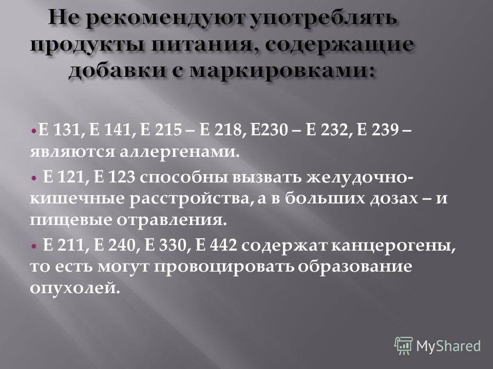 Е 131, Е 141, Е 215 – Е 218, Е230 – Е 232, Е 239 – являются аллергенами. Е 121, Е 123 способны вызвать желудочно- кишечные расстройства, а в больших дозах – и пищевые отравления. Е 211, Е 240, Е 330, Е 442 содержат канцерогены, то есть могут провоцир