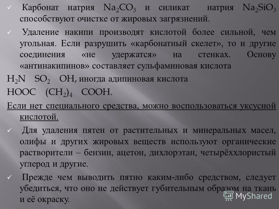 Карбонат натрия Na 2 CO 3 и силикат натрия Na 2 SiO 3 способствуют очистке от жировых загрязнений. Удаление накипи производят кислотой более сильной, чем угольная. Если разрушить « карбонатный скелет », то и другие соединения « не удержатся » на стен