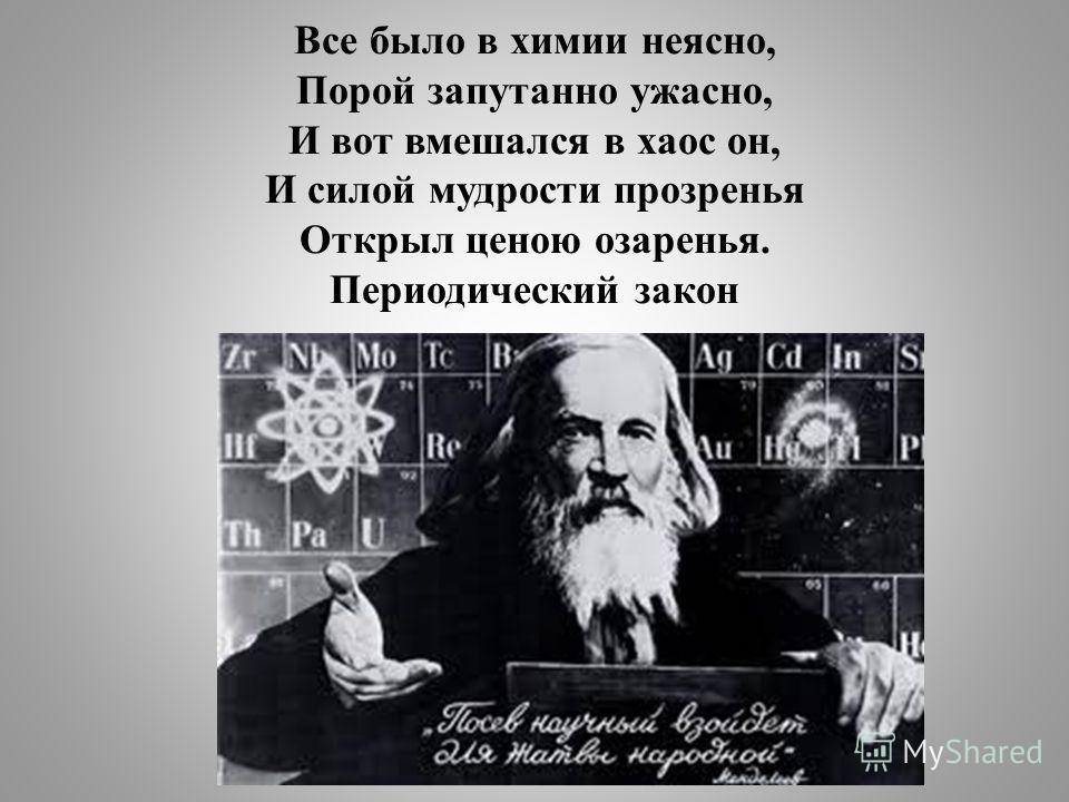 Все было в химии неясно, Порой запутанно ужасно, И вот вмешался в хаос он, И силой мудрости прозренья Открыл ценою озаренья. Периодический закон