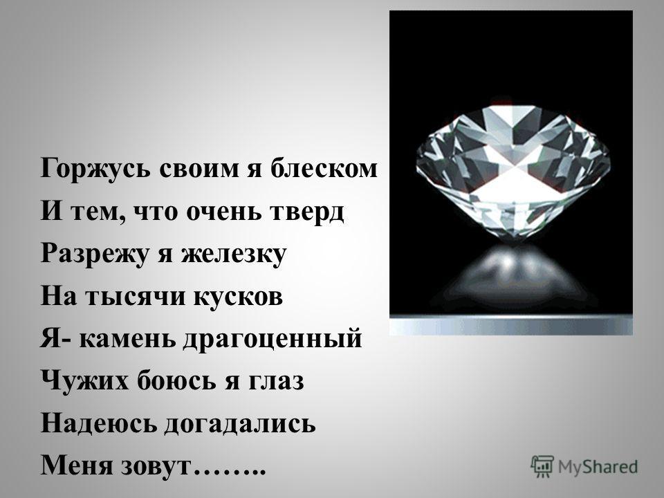 Горжусь своим я блеском И тем, что очень тверд Разрежу я железку На тысячи кусков Я- камень драгоценный Чужих боюсь я глаз Надеюсь догадались Меня зовут……..