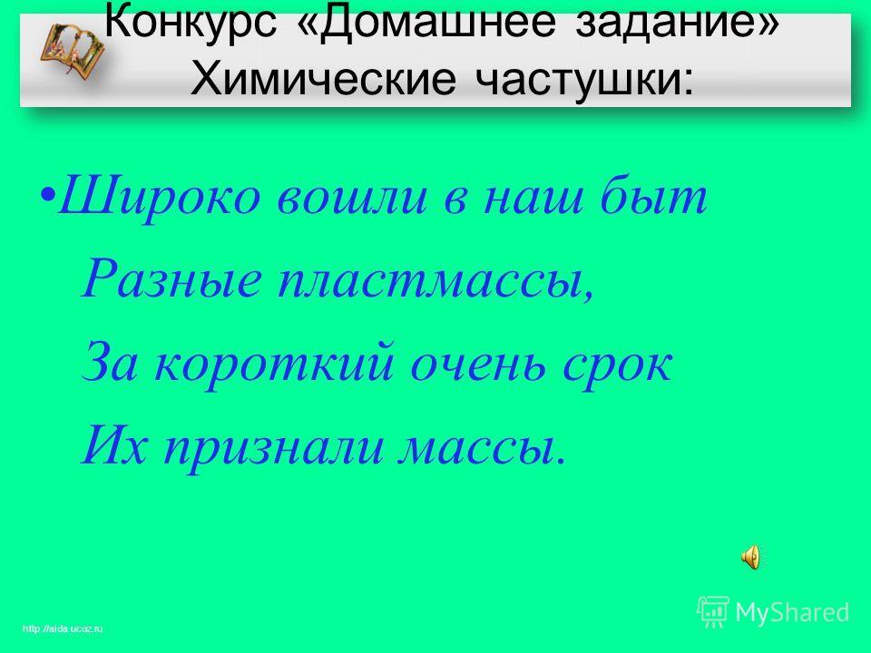 Конкурс «Домашнее задание» Химические частушки: Широко вошли в наш быт Разные пластмассы, За короткий очень срок Их признали массы. http://aida.ucoz.ru