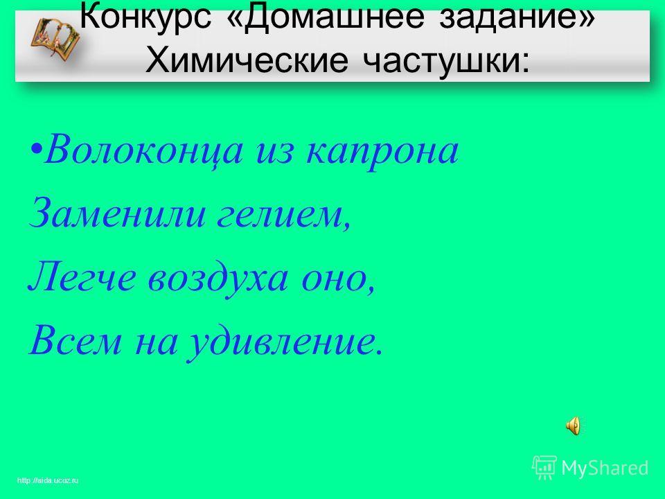 Конкурс «Домашнее задание» Химические частушки: Волоконца из капрона Заменили гелием, Легче воздуха оно, Всем на удивление. http://aida.ucoz.ru