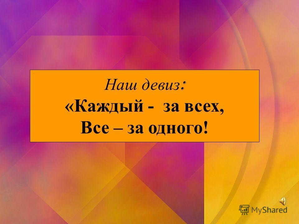 Наш девиз : «Каждый - за всех, Все – за одного!