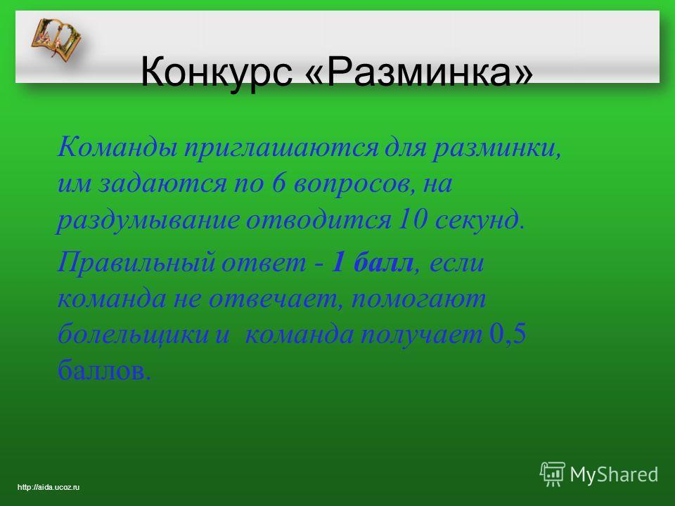 Конкурс «Разминка» Команды приглашаются для разминки, им задаются по 6 вопросов, на раздумывание отводится 10 секунд. Правильный ответ - 1 балл, если команда не отвечает, помогают болельщики и команда получает 0,5 баллов. http://aida.ucoz.ru