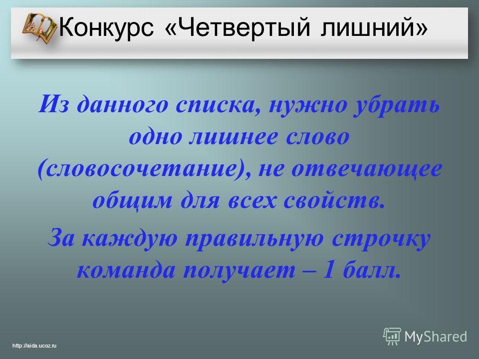 Конкурс «Четвертый лишний» Из данного списка, нужно убрать одно лишнее слово (словосочетание), не отвечающее общим для всех свойств. За каждую правильную строчку команда получает – 1 балл. http://aida.ucoz.ru
