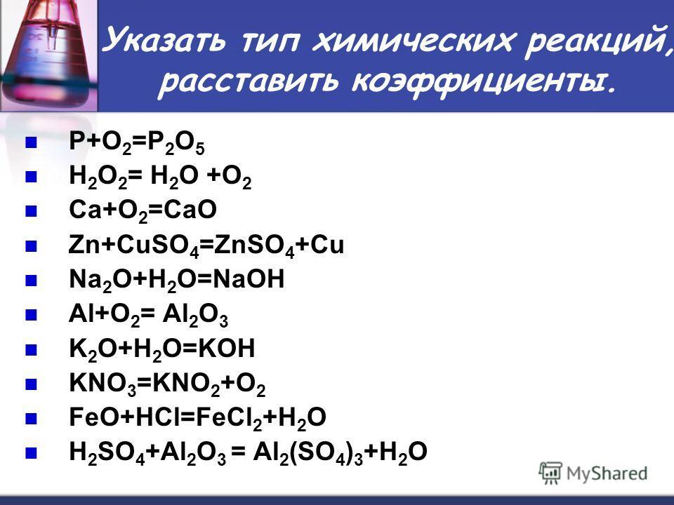 Указать тип химических реакций, расставить коэффициенты. P+O 2 =P 2 O 5 H 2 O 2 = H 2 O +O 2 Ca+O 2 =CaO Zn+CuSO 4 =ZnSO 4 +Cu Na 2 O+H 2 O=NaOH Al+O 2 = Al 2 O 3 K 2 O+H 2 O=KOH KNO 3 =KNO 2 +O 2 FeO+НСl=FeСl 2 +H 2 O H 2 SO 4 +Al 2 O 3 = Al 2 (SO 4