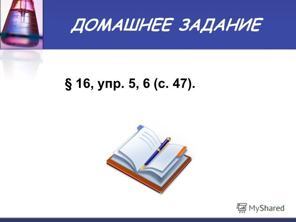 ДОМАШНЕЕ ЗАДАНИЕ § 16, упр. 5, 6 (с. 47).