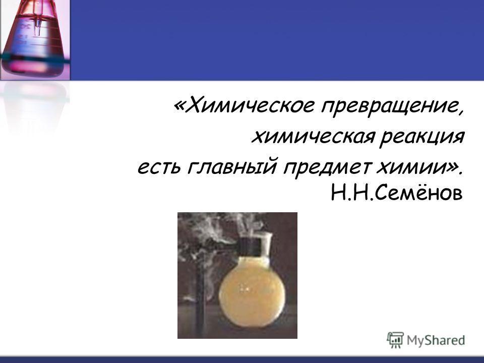 «Химическое превращение, химическая реакция есть главный предмет химии». Н.Н.Семёнов