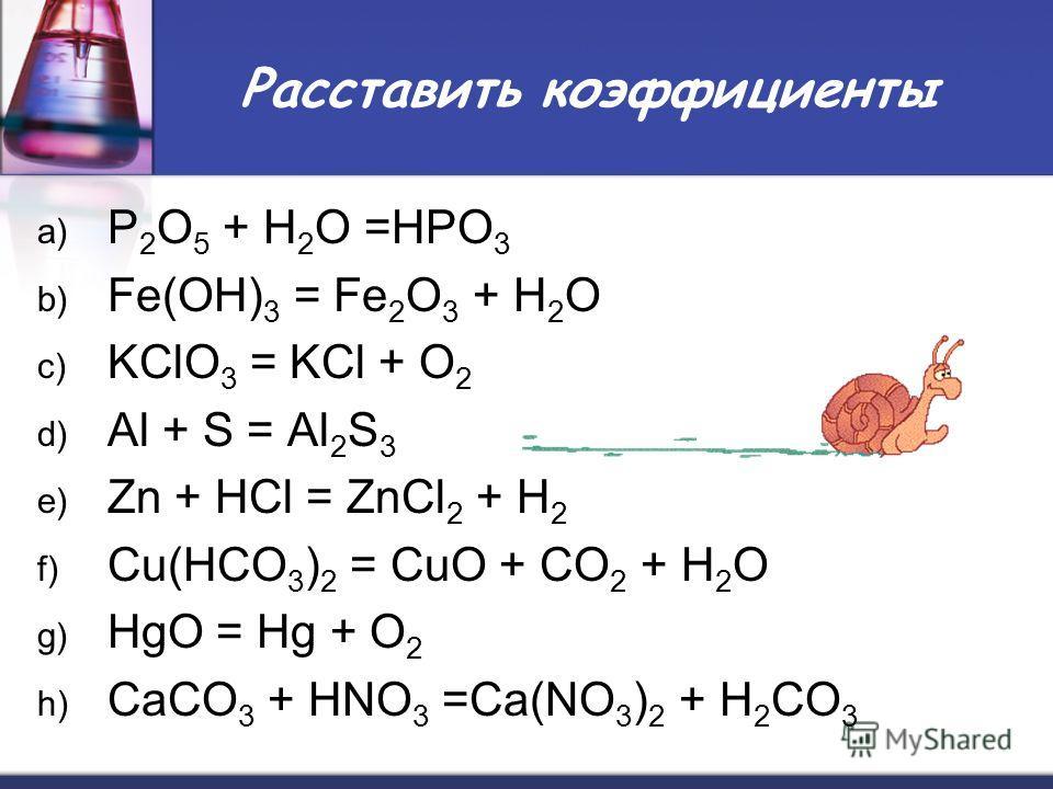 Расставить коэффициенты a) P 2 O 5 + H 2 O =HPO 3 b) Fe(OH) 3 = Fe 2 O 3 + H 2 O c) KClO 3 = KCl + O 2 d) Al + S = Al 2 S 3 e) Zn + HCl = ZnCl 2 + H 2 f) Cu(НСО 3 ) 2 = CuO + CO 2 + H 2 O g) HgO = Hg + O 2 h) CaCO 3 + HNO 3 =Ca(NO 3 ) 2 + H 2 CO 3