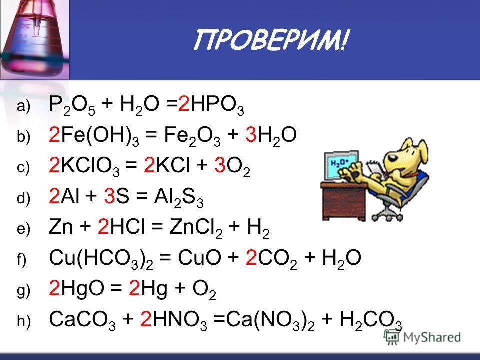 ПРОВЕРИМ! a) P 2 O 5 + H 2 O =2HPO 3 b) 2Fe(OH) 3 = Fe 2 O 3 + 3H 2 O c) 2KClO 3 = 2KCl + 3O 2 d) 2Al + 3S = Al 2 S 3 e) Zn + 2HCl = ZnCl 2 + H 2 f) Cu(НСО 3 ) 2 = CuO + 2CO 2 + H 2 O g) 2HgO = 2Hg + O 2 h) CaCO 3 + 2HNO 3 =Ca(NO 3 ) 2 + H 2 CO 3