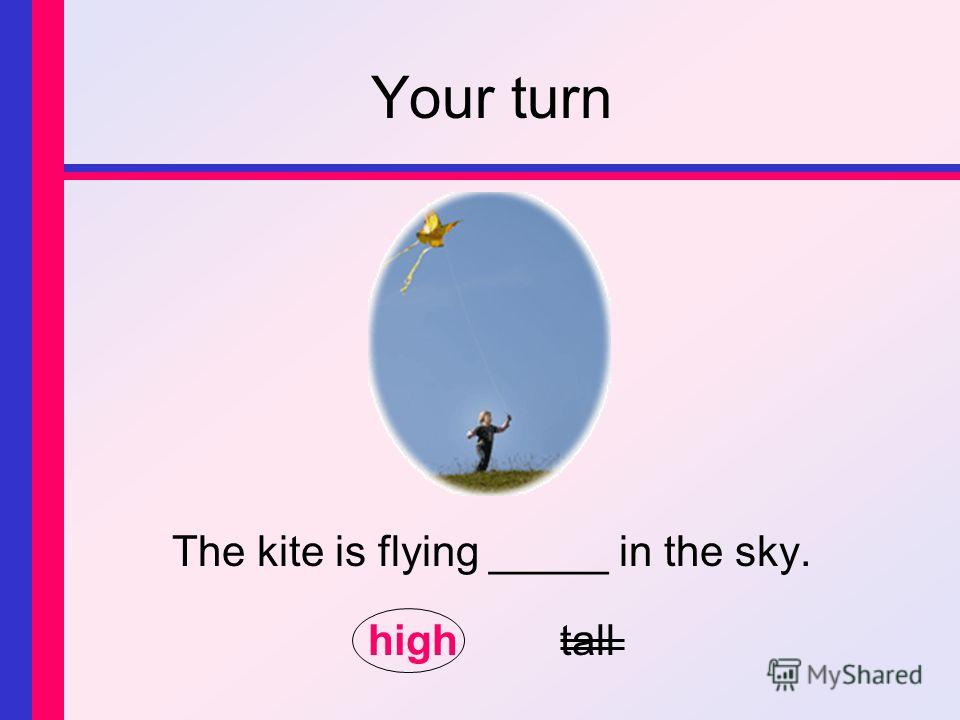 Your turn The kite is flying _____ in the sky. hightall