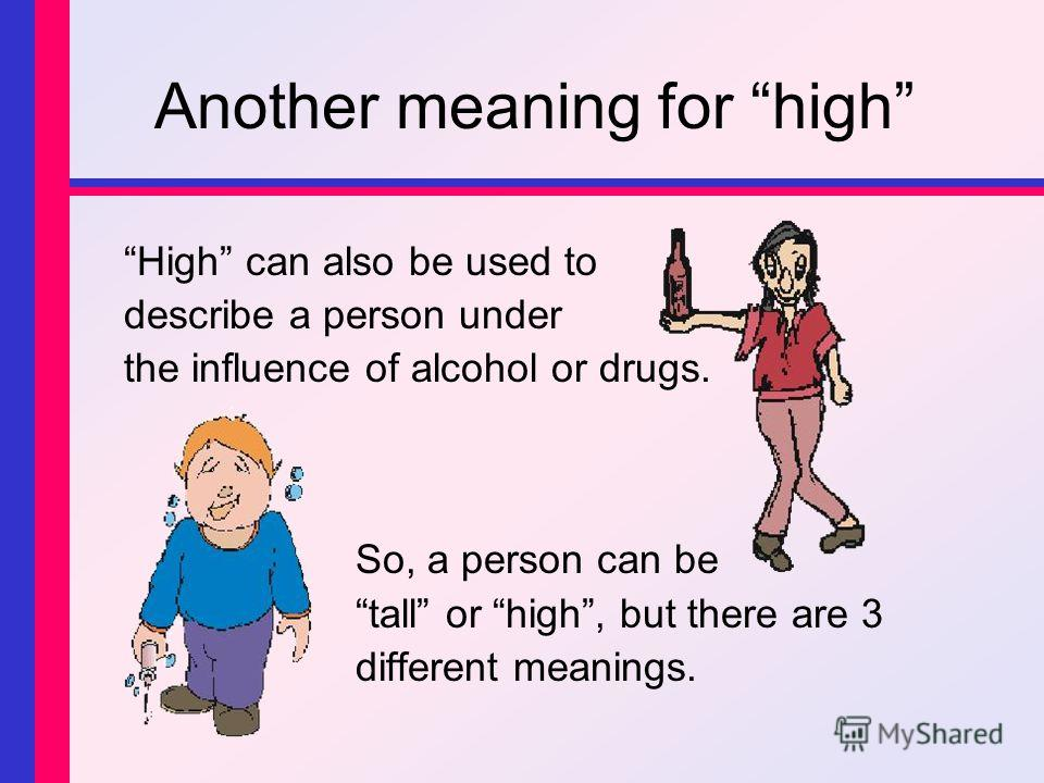 Another meaning for high High can also be used to describe a person under the influence of alcohol or drugs. So, a person can be tall or high, but there are 3 different meanings.