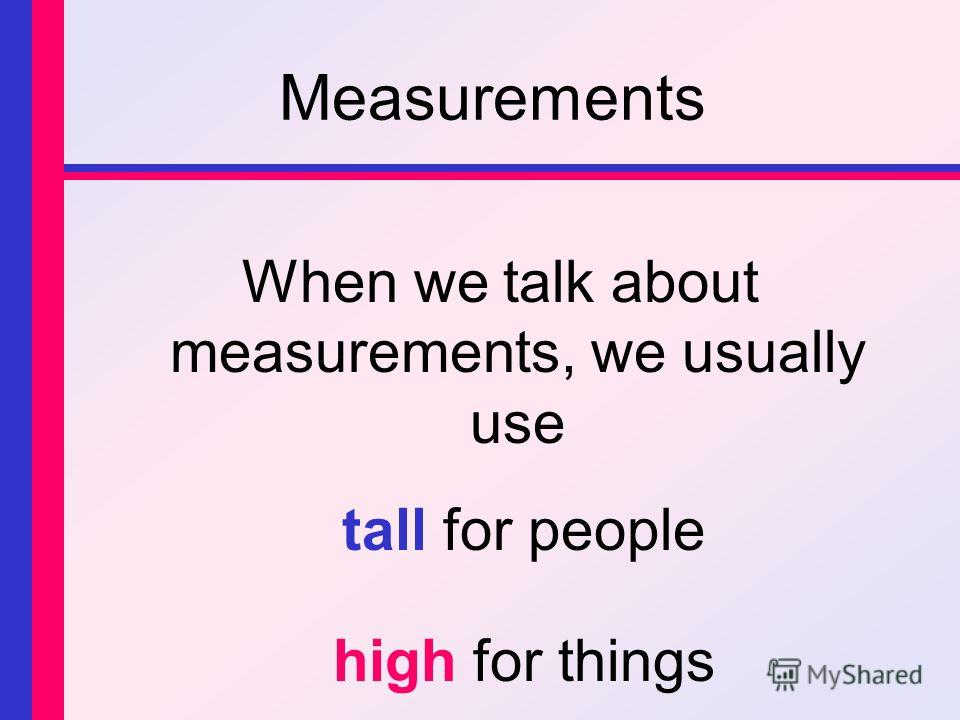 Measurements When we talk about measurements, we usually use tall for people high for things