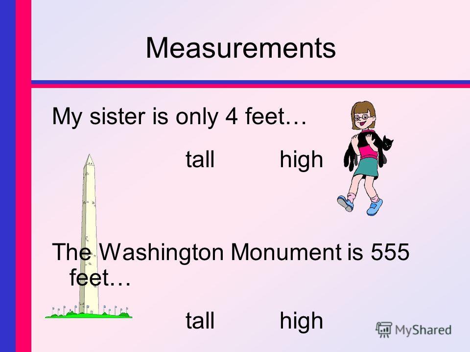 Measurements My sister is only 4 feet… tallhigh The Washington Monument is 555 feet… tallhigh