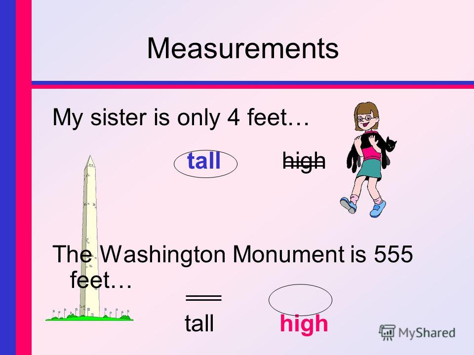 Measurements My sister is only 4 feet… tallhigh The Washington Monument is 555 feet… tallhigh