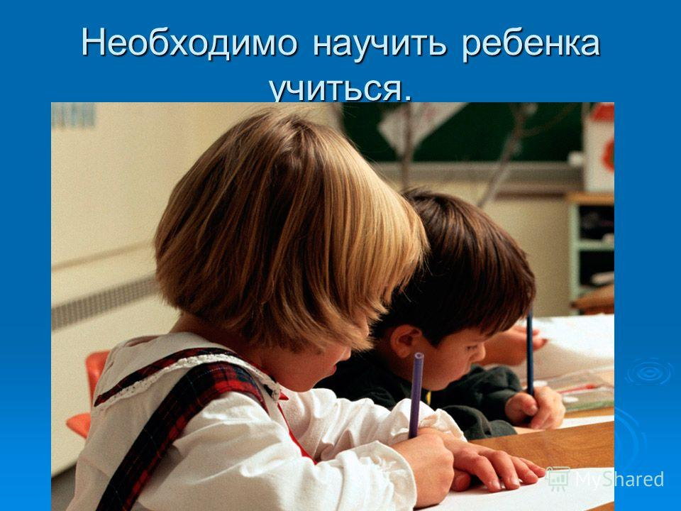 Необходимо научить ребенка учиться.