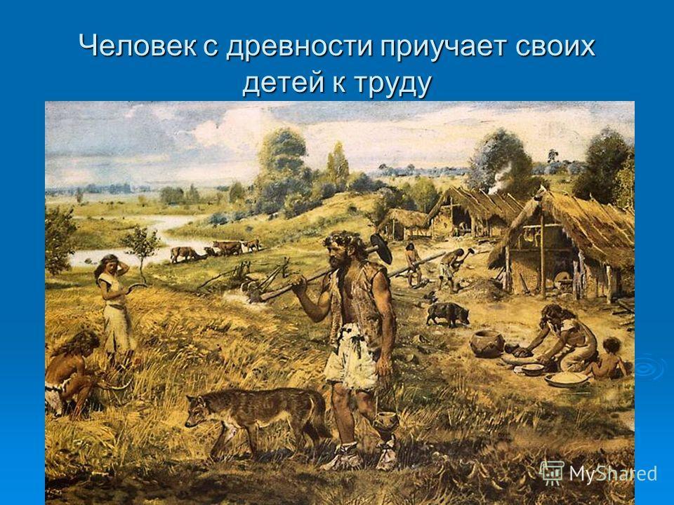 Человек с древности приучает своих детей к труду