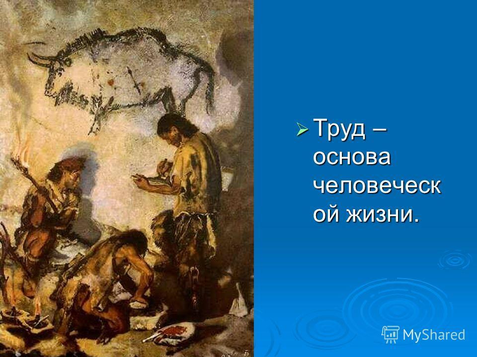 Труд – основа человеческ ой жизни. Труд – основа человеческ ой жизни.